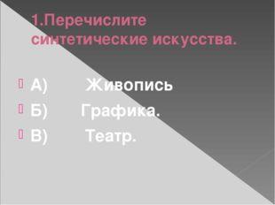 1.Перечислите синтетические искусства. А)Живопись Б)Графика. В
