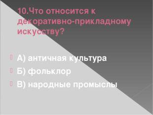 10.Что относится к декоративно-прикладному искусству? А) античная культура Б)