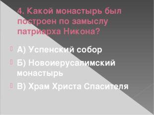 4. Какой монастырь был построен по замыслу патриарха Никона? А) Успенский соб