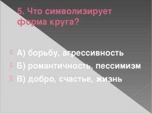 5. Что символизирует форма круга? А) борьбу, агрессивность Б) романтичность,