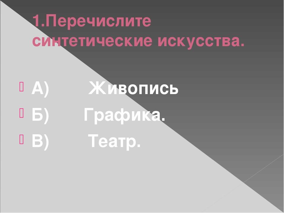 1.Перечислите синтетические искусства. А)Живопись Б)Графика. В...