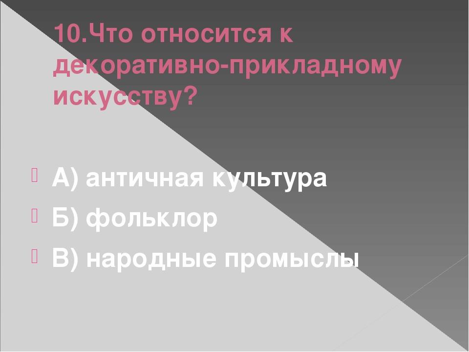 10.Что относится к декоративно-прикладному искусству? А) античная культура Б)...