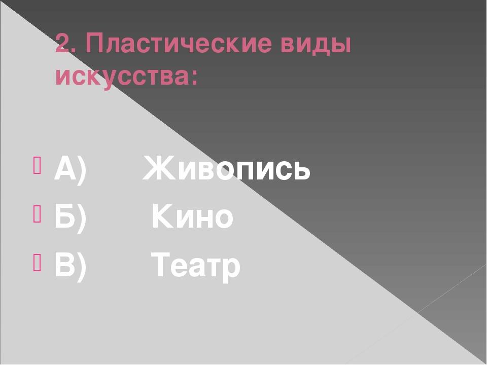 2. Пластические виды искусства: А)Живопись Б)Кино В)Театр