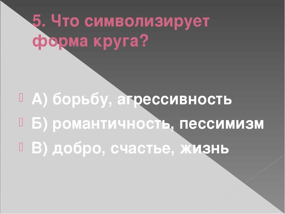 5. Что символизирует форма круга? А) борьбу, агрессивность Б) романтичность,...