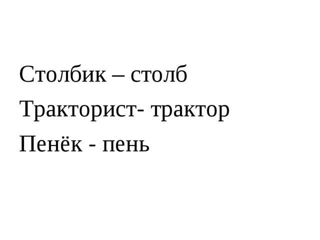 Столбик – столб Тракторист- трактор Пенёк - пень