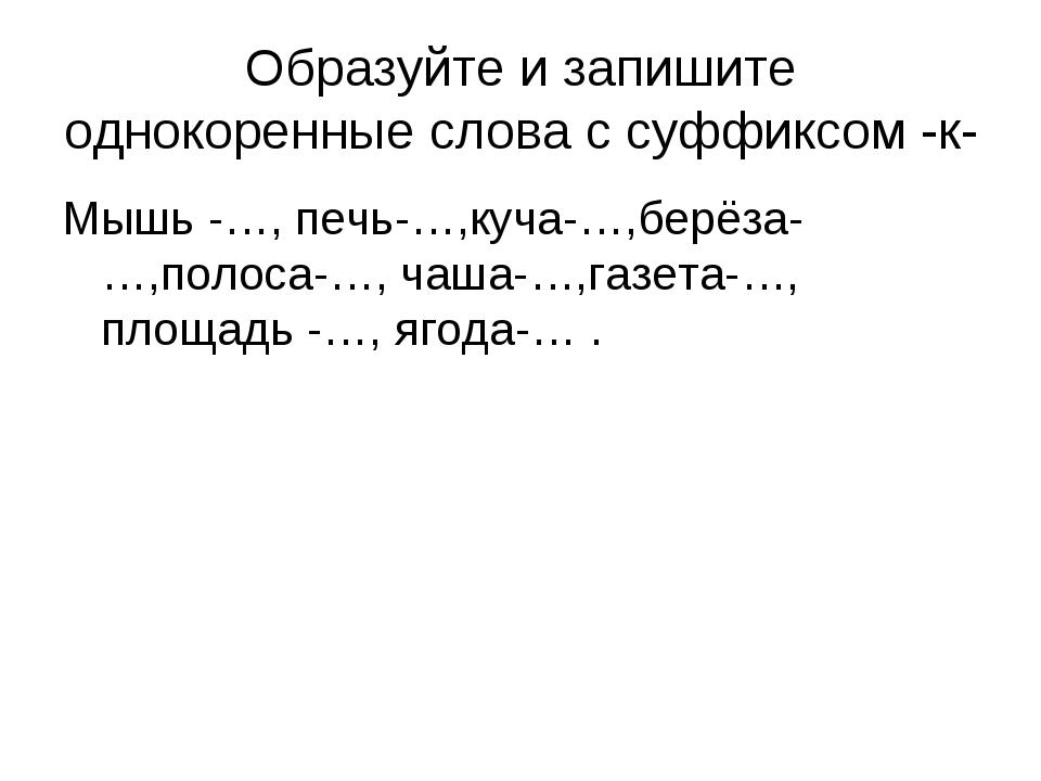 Образуйте и запишите однокоренные слова с суффиксом -к- Мышь -…, печь-…,куча-...