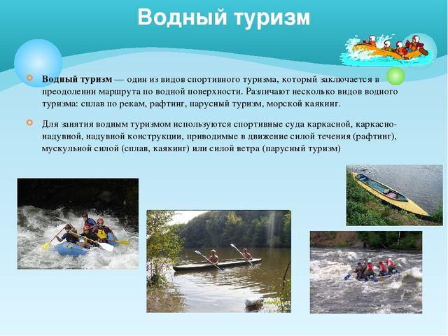 Водный туризм — один из видов спортивного туризма, который заключается в прео...