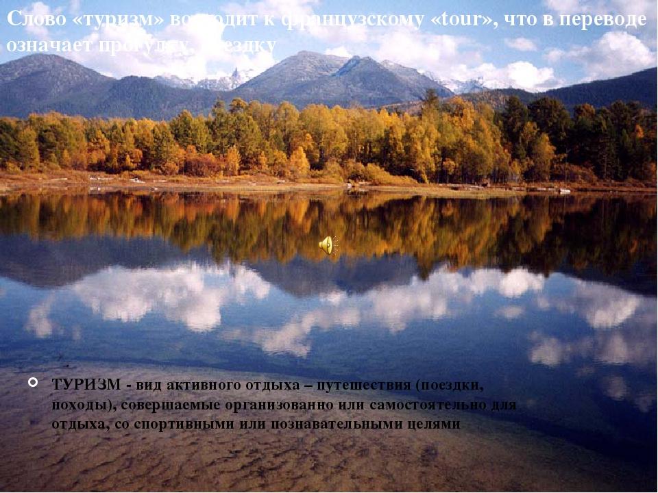 ТУРИЗМ - вид активного отдыха – путешествия (поездки, походы), совершаемые ор...