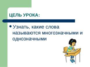 ЦЕЛЬ УРОКА: Узнать, какие слова называются многозначными и однозначными