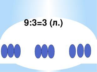 9:3=3 (л.)