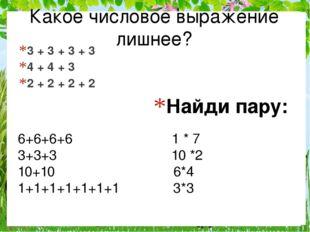 Найди пару: 3 + 3 + 3 + 3 4 + 4 + 3 2 + 2 + 2 + 2 Какое числовое выражение ли