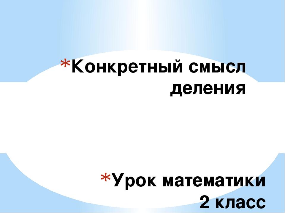 Урок математики 2 класс УМК «Школа России» Конкретный смысл деления