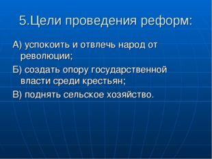 5.Цели проведения реформ: А) успокоить и отвлечь народ от революции; Б) созда
