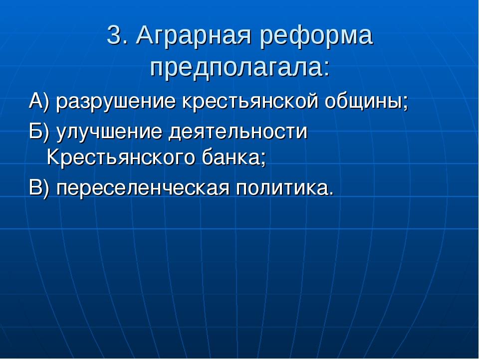 3. Аграрная реформа предполагала: А) разрушение крестьянской общины; Б) улучш...