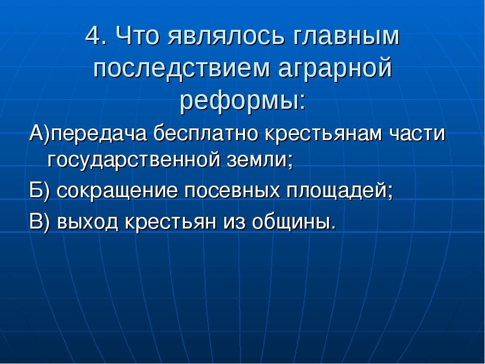 4. Что являлось главным последствием аграрной реформы: А)передача бесплатно к...