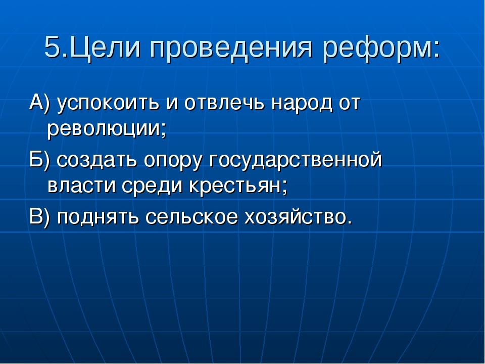 5.Цели проведения реформ: А) успокоить и отвлечь народ от революции; Б) созда...