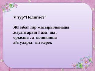 """V тур""""Полиглот"""" Жұмбақтар жасырылынады жауаптарын қазақша , орысша , ағылшынш"""