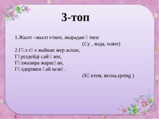 3-топ 1.Жылт –жылт еткен, жырадан өткен (Су , вода, water) 2.Гүл гүл жайнап