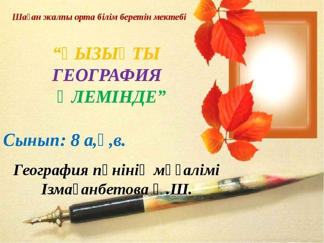 География пәнінің мұғалімі Ізмағанбетова Ә.Ш. Шаған жалпы орта білім беретін...
