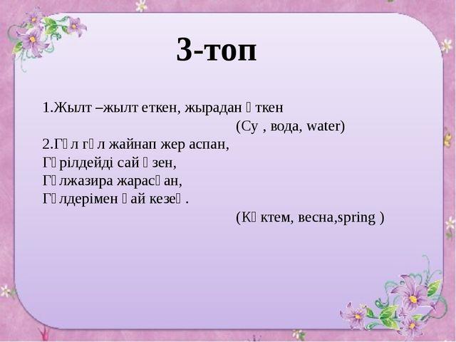 3-топ 1.Жылт –жылт еткен, жырадан өткен (Су , вода, water) 2.Гүл гүл жайнап...