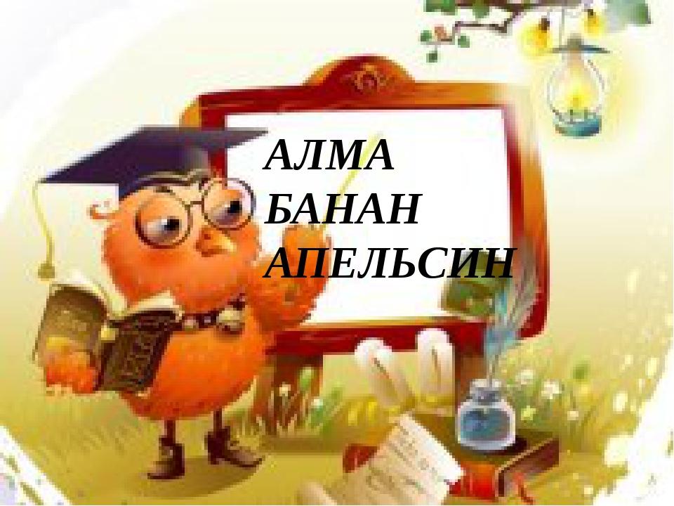 АЛМА БАНАН АПЕЛЬСИН