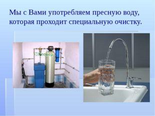 Мы с Вами употребляем пресную воду, которая проходит специальную очистку.