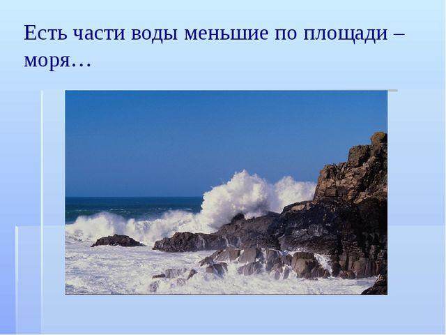 Есть части воды меньшие по площади – моря…