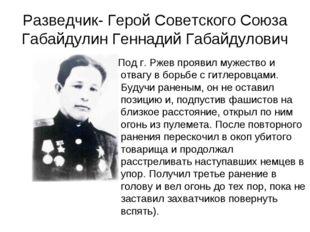 Разведчик- Герой Советского Союза Габайдулин Геннадий Габайдулович Под г. Рже