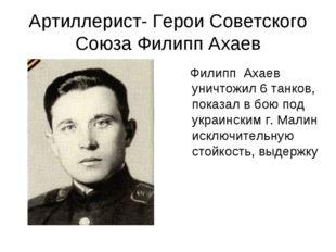 Артиллерист- Герои Советского Союза Филипп Ахаев Филипп Ахаев уничтожил 6 тан