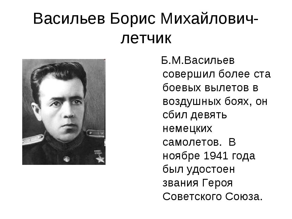 Васильев Борис Михайлович-летчик Б.М.Васильев совершил более ста боевых вылет...