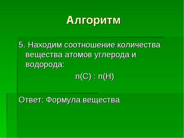 Алгоритм 5. Находим соотношение количества вещества атомов углерода и водород...