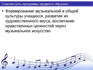 Главная цель программы предмета «Музыка» Формирование музыкальной и общей кул