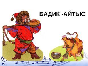 БАДИК -АЙТЫС
