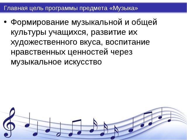 Главная цель программы предмета «Музыка» Формирование музыкальной и общей кул...