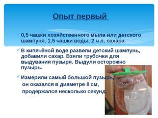 Опыт первый 0,5 чашки хозяйственного мыла или детского шампуня, 1,5 чашки вод