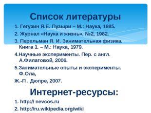 1. Гегузин Я.Е. Пузыри – М.: Наука, 1985. 2. Журнал «Наука и жизнь», №2, 1982