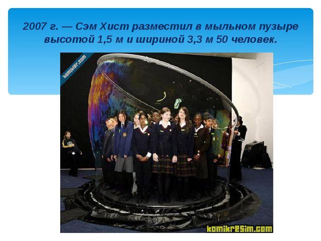 2007 г. — Сэм Хист разместил в мыльном пузыре высотой 1,5 м и шириной 3,3 м 5...