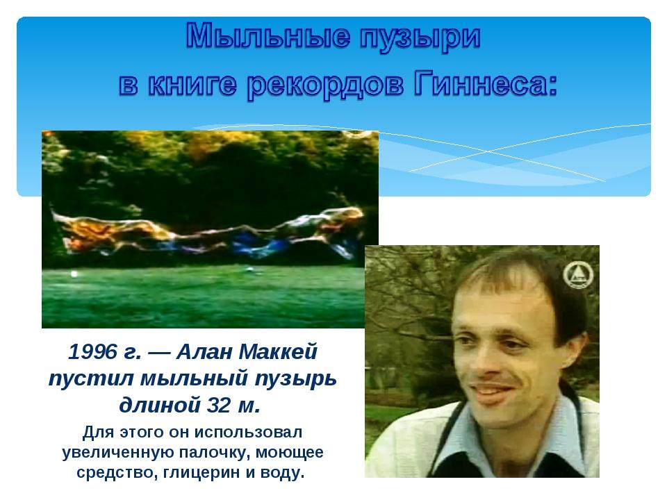 1996 г. — Алан Маккей пустил мыльный пузырь длиной 32 м. Для этого он использ...