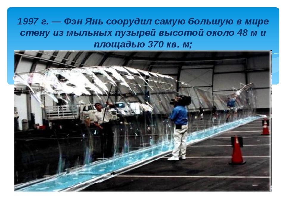 Длина пузыря -32 метра) 1997 г. — Фэн Янь соорудил самую большую в мире стену...