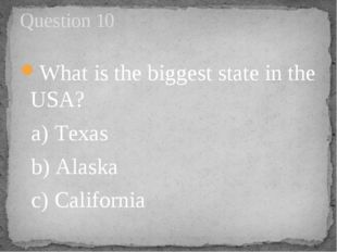 What is the biggest state in the USA?   a) Texas        b) Alaska       c) Ca