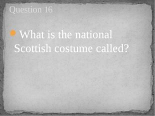 What is the national Scottish costume called? Question 16