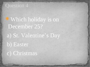 Which holiday is on December 25?  a) St. Valentine's Day  b) Easter     c) Ch