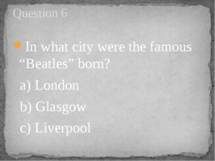 "In what city were the famous ""Beatles"" born? a) London   b) Glasgow      c) L"