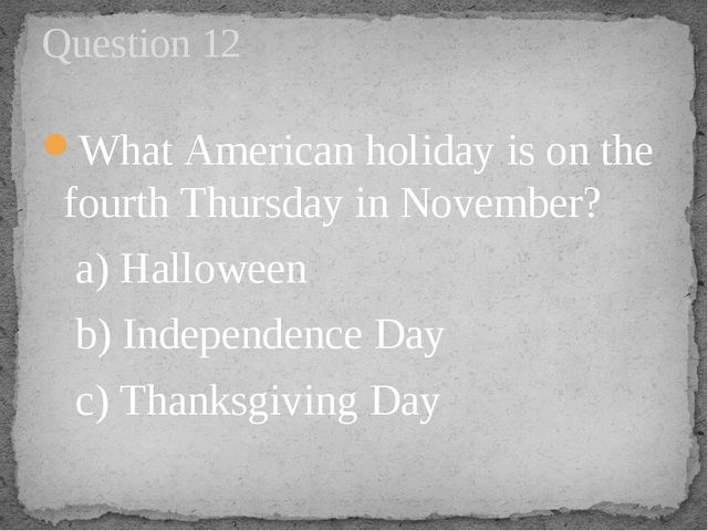 What American holiday is on the fourth Thursday in November?    a) Halloween...