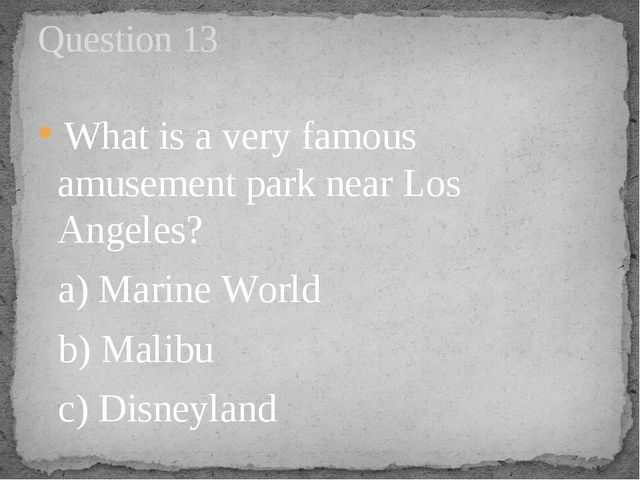 What is a very famous amusement park near Los Angeles?   a) Marine World    ...