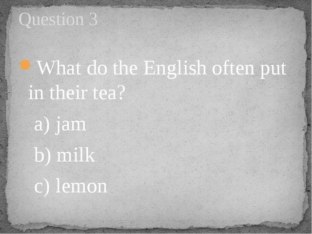 What do the English often put in their tea?  a) jam  b) milk c) lemon...