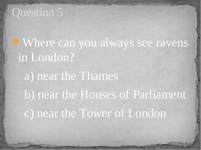 Where can you always see ravens in London?     a) near the Thames    b) near...