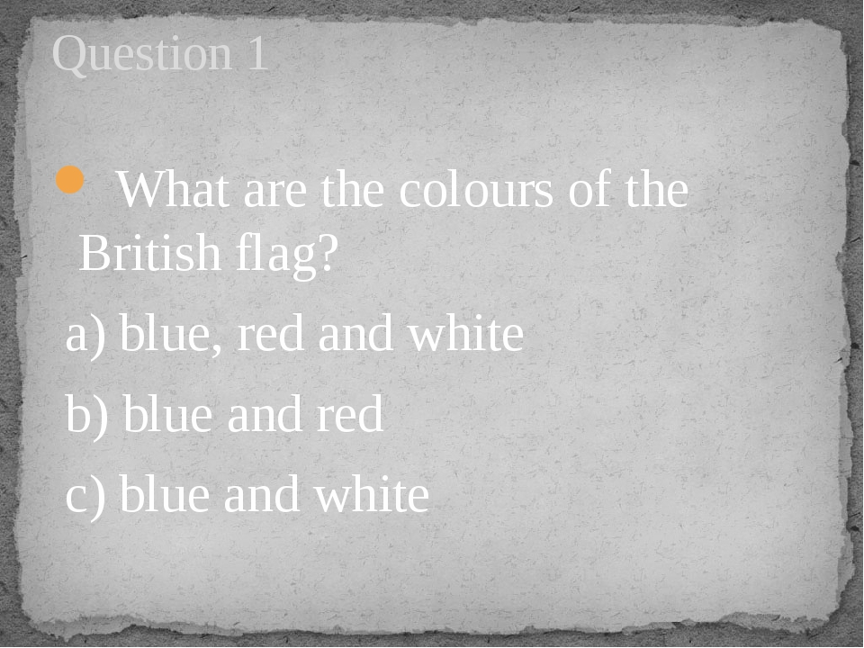 What are the colours of the British flag? a) blue, red and white   b) blue a...