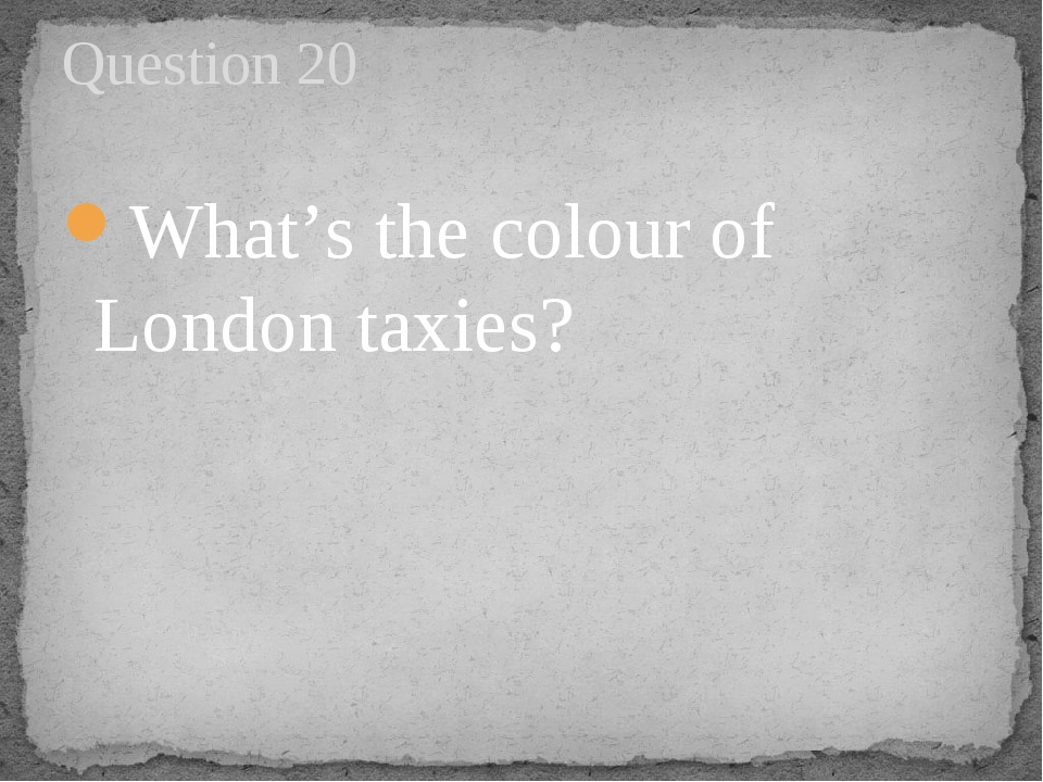 What's the colour of London taxies? Question 20