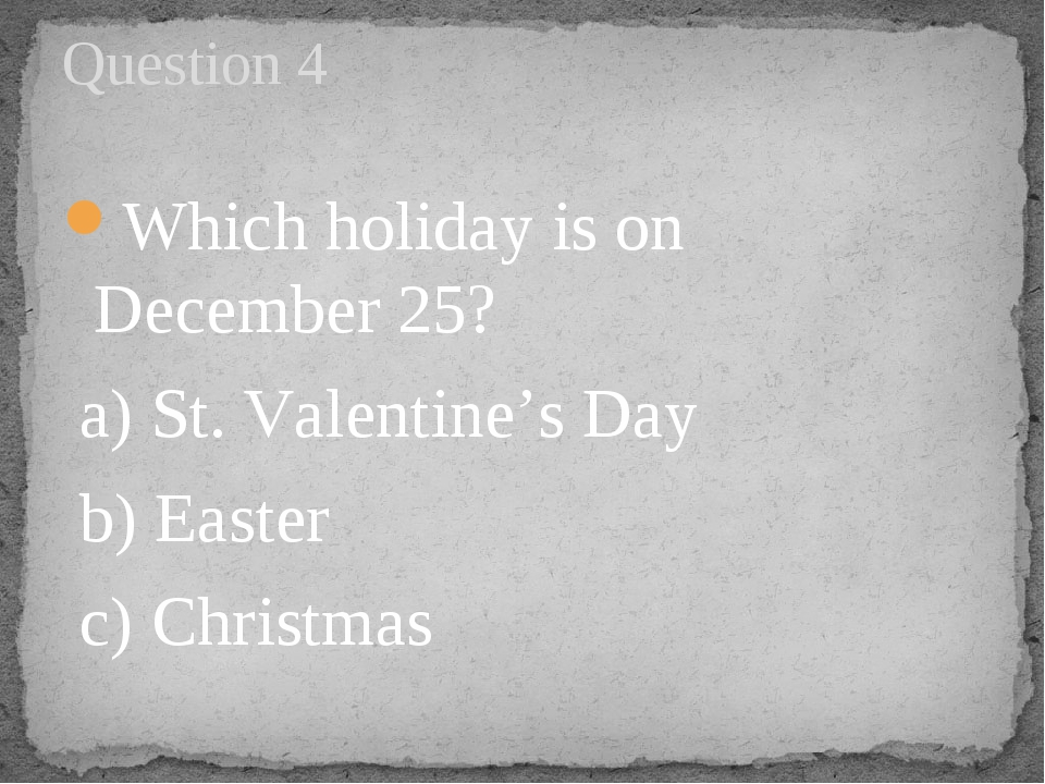 Which holiday is on December 25?  a) St. Valentine's Day  b) Easter     c) Ch...